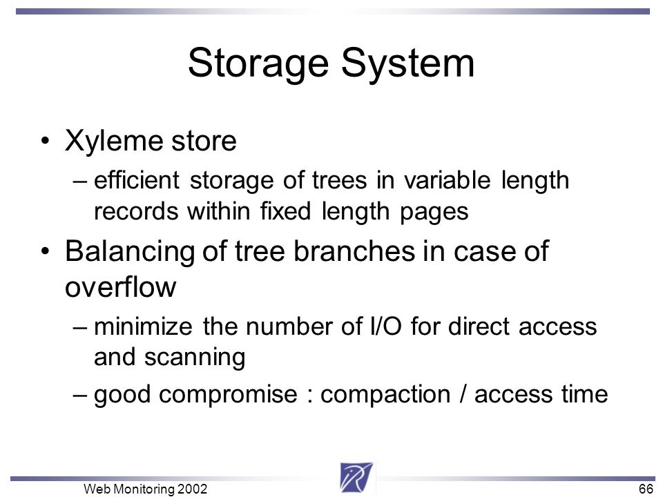 66 Web Monitoring Storage System Xyleme store –efficient storage of trees in variable length records within fixed length pages Balancing of tree branches in case of overflow –minimize the number of I/O for direct access and scanning –good compromise : compaction / access time