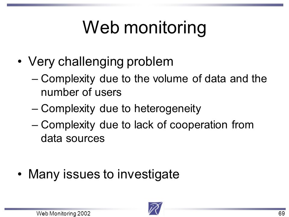69 Web Monitoring Web monitoring Very challenging problem –Complexity due to the volume of data and the number of users –Complexity due to heterogeneity –Complexity due to lack of cooperation from data sources Many issues to investigate