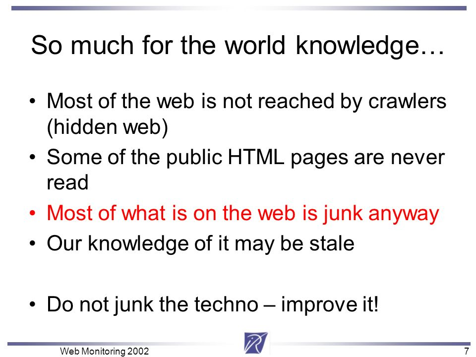 7 Web Monitoring So much for the world knowledge… Most of the web is not reached by crawlers (hidden web) Some of the public HTML pages are never read Most of what is on the web is junk anyway Our knowledge of it may be stale Do not junk the techno – improve it!