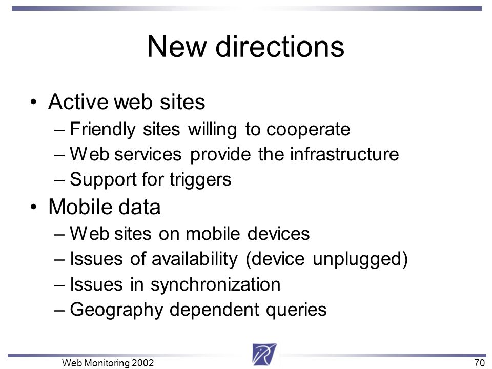 70 Web Monitoring New directions Active web sites –Friendly sites willing to cooperate –Web services provide the infrastructure –Support for triggers Mobile data –Web sites on mobile devices –Issues of availability (device unplugged) –Issues in synchronization –Geography dependent queries