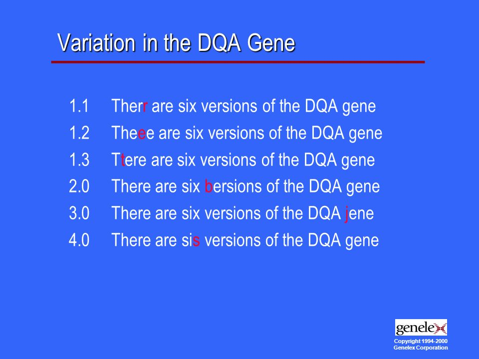 Copyright Genelex Corporation Variation in the DQA Gene 1.1 Therr are six versions of the DQA gene 1.2 Theee are six versions of the DQA gene 1.3 Ttere are six versions of the DQA gene 2.0 There are six bersions of the DQA gene 3.0 There are six versions of the DQA jene 4.0 There are sis versions of the DQA gene