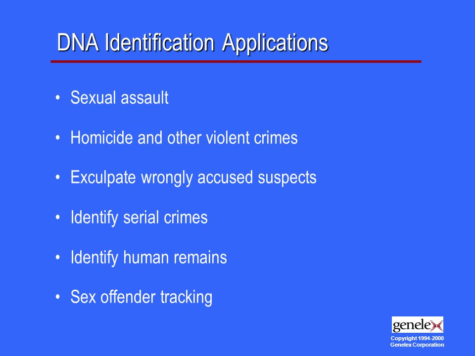 Copyright Genelex Corporation DNA Identification Applications Sexual assault Homicide and other violent crimes Exculpate wrongly accused suspects Identify serial crimes Identify human remains Sex offender tracking