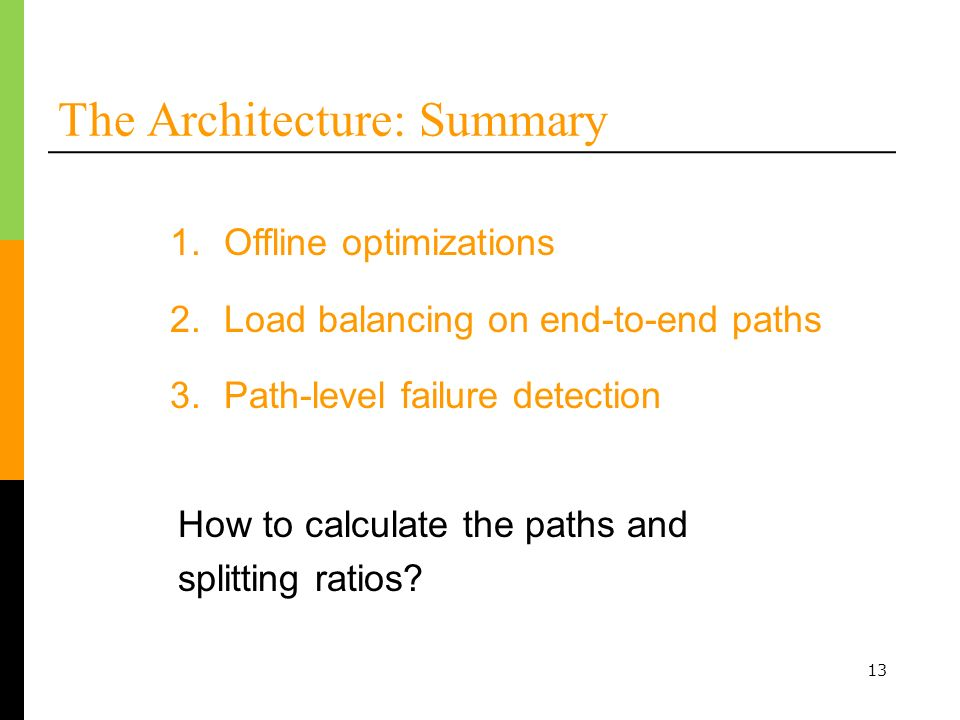 13 The Architecture: Summary 1.Offline optimizations 2.Load balancing on end-to-end paths 3.Path-level failure detection How to calculate the paths and splitting ratios