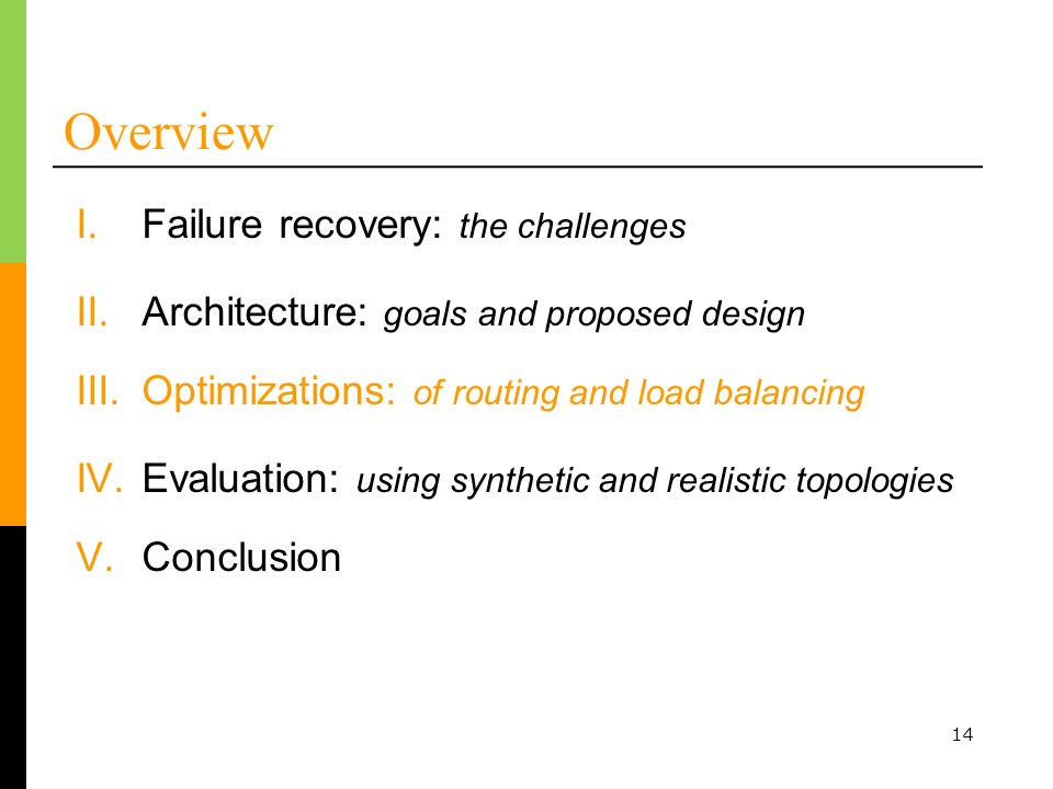 14 Overview I.Failure recovery: the challenges II.Architecture: goals and proposed design III.Optimizations: of routing and load balancing IV.Evaluation: using synthetic and realistic topologies V.Conclusion