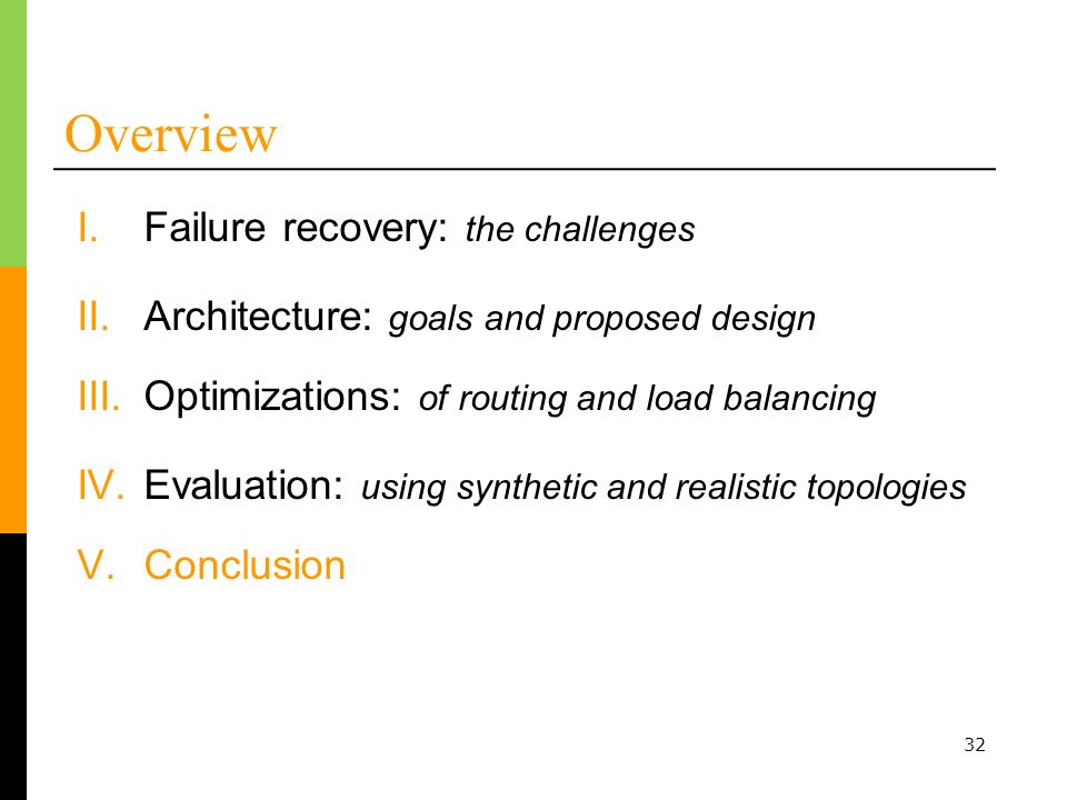 32 Overview I.Failure recovery: the challenges II.Architecture: goals and proposed design III.Optimizations: of routing and load balancing IV.Evaluation: using synthetic and realistic topologies V.Conclusion