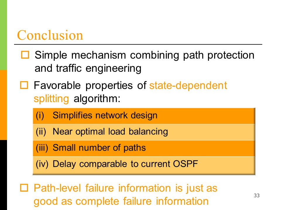 33 Conclusion Simple mechanism combining path protection and traffic engineering Favorable properties of state-dependent splitting algorithm: Path-level failure information is just as good as complete failure information