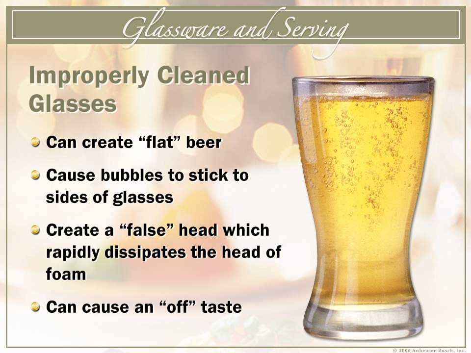 Can create flat beer Cause bubbles to stick to sides of glasses Create a false head which rapidly dissipates the head of foam Can cause an off taste Can create flat beer Cause bubbles to stick to sides of glasses Create a false head which rapidly dissipates the head of foam Can cause an off taste Improperly Cleaned Glasses