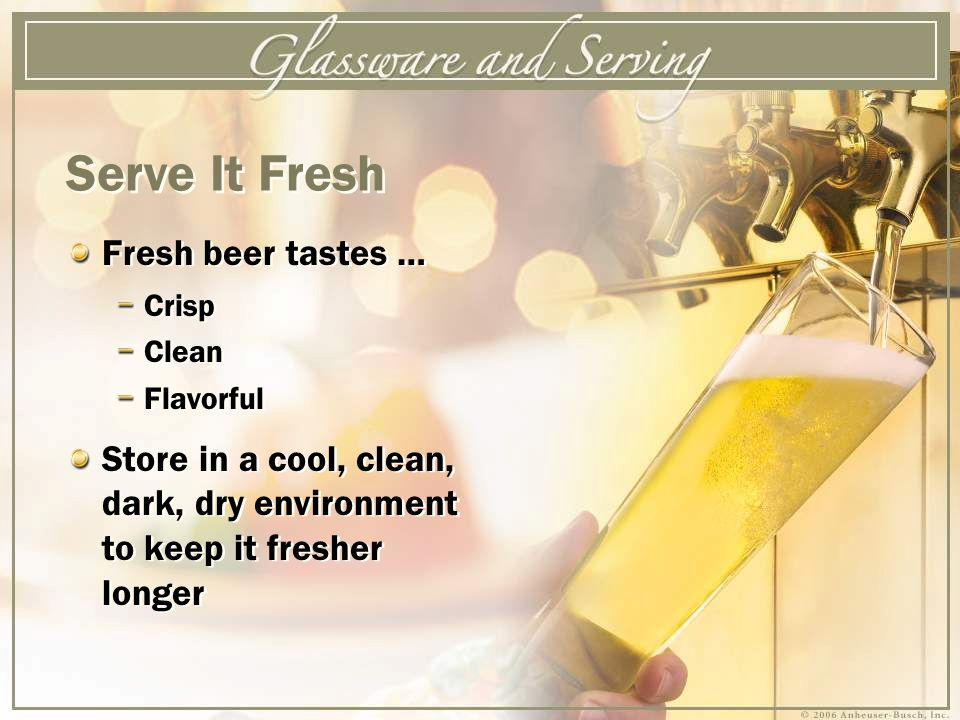Fresh beer tastes … Crisp Clean Flavorful Store in a cool, clean, dark, dry environment to keep it fresher longer Fresh beer tastes … Crisp Clean Flavorful Store in a cool, clean, dark, dry environment to keep it fresher longer Serve It Fresh