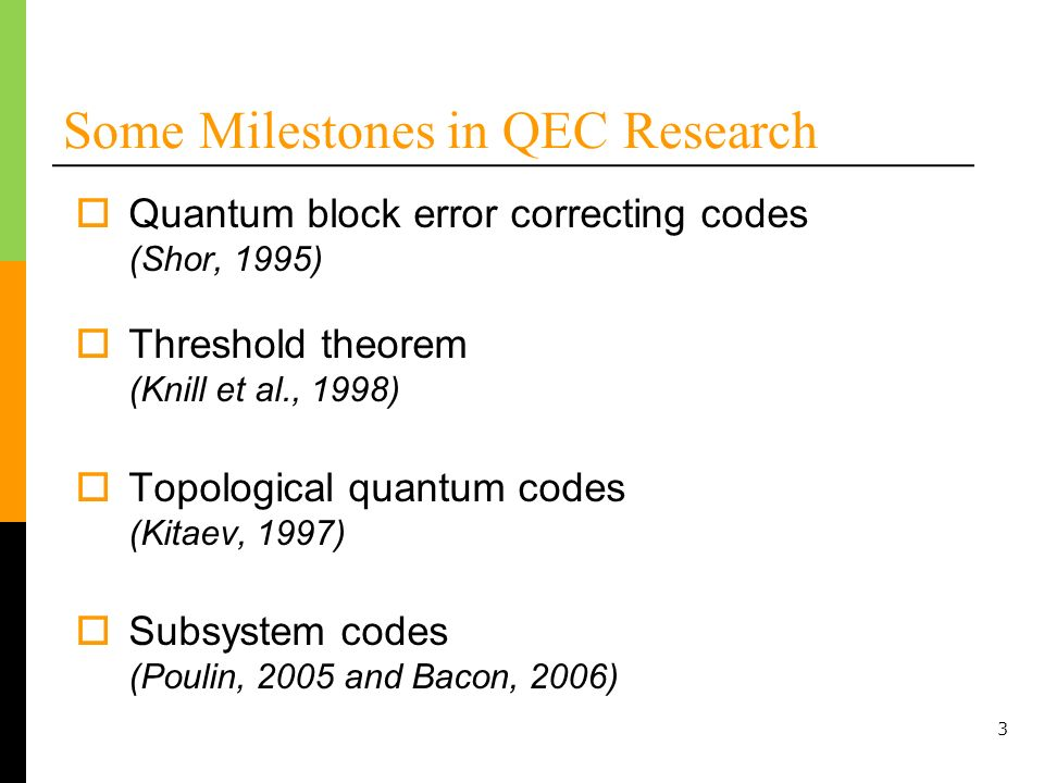 3 Some Milestones in QEC Research Quantum block error correcting codes (Shor, 1995) Threshold theorem (Knill et al., 1998) Subsystem codes (Poulin, 2005 and Bacon, 2006) Topological quantum codes (Kitaev, 1997)