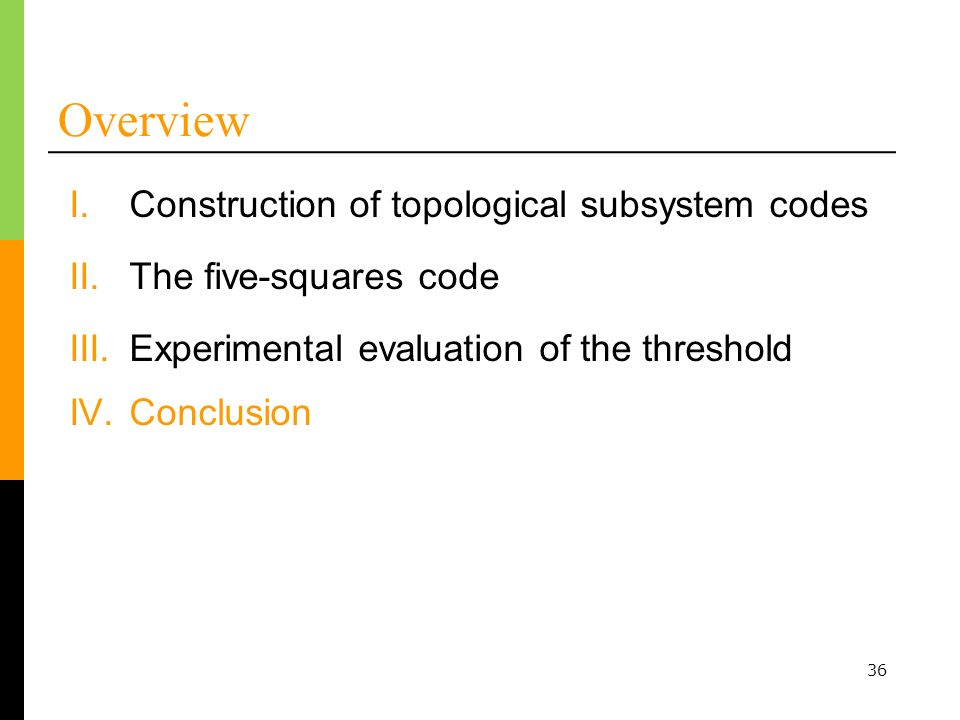 36 Overview I.Construction of topological subsystem codes III.Experimental evaluation of the threshold IV.Conclusion II.The five-squares code