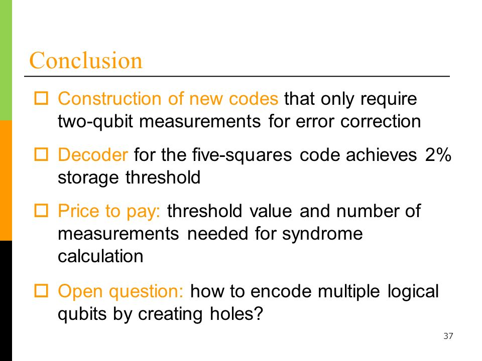 37 Conclusion Construction of new codes that only require two-qubit measurements for error correction Decoder for the five-squares code achieves 2% storage threshold Price to pay: threshold value and number of measurements needed for syndrome calculation Open question: how to encode multiple logical qubits by creating holes