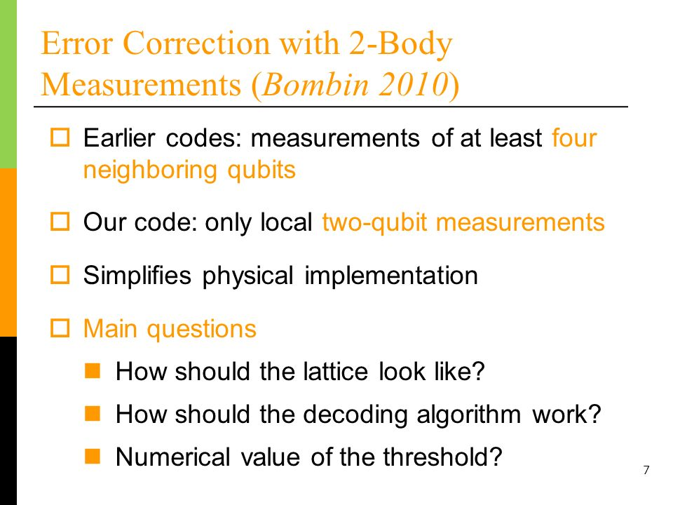 7 Error Correction with 2-Body Measurements (Bombin 2010) Earlier codes: measurements of at least four neighboring qubits Simplifies physical implementation Our code: only local two-qubit measurements Main questions How should the lattice look like.