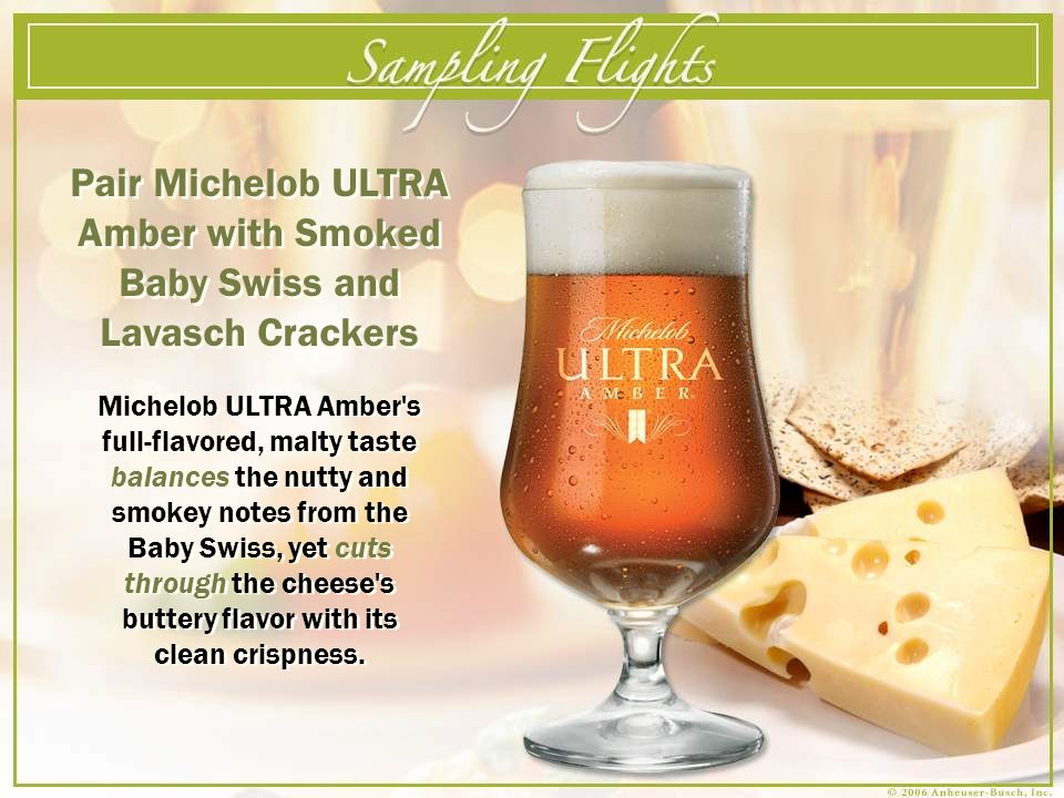 Pair Michelob ULTRA Amber with Smoked Baby Swiss and Lavasch Crackers Michelob ULTRA Amber s full-flavored, malty taste balances the nutty and smokey notes from the Baby Swiss, yet cuts through the cheese s buttery flavor with its clean crispness.