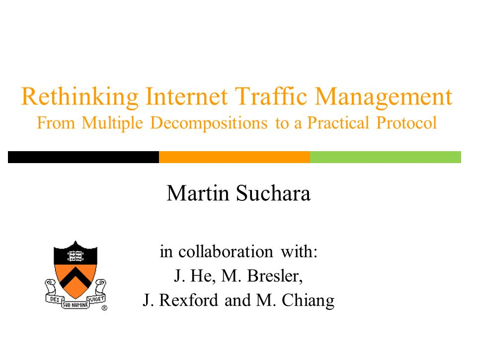 Rethinking Internet Traffic Management From Multiple Decompositions to a Practical Protocol Martin Suchara in collaboration with: J.