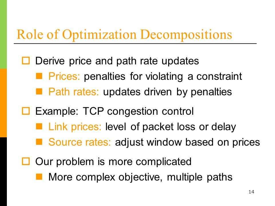 14 Role of Optimization Decompositions Derive price and path rate updates Prices: penalties for violating a constraint Path rates: updates driven by penalties Example: TCP congestion control Link prices: level of packet loss or delay Source rates: adjust window based on prices Our problem is more complicated More complex objective, multiple paths