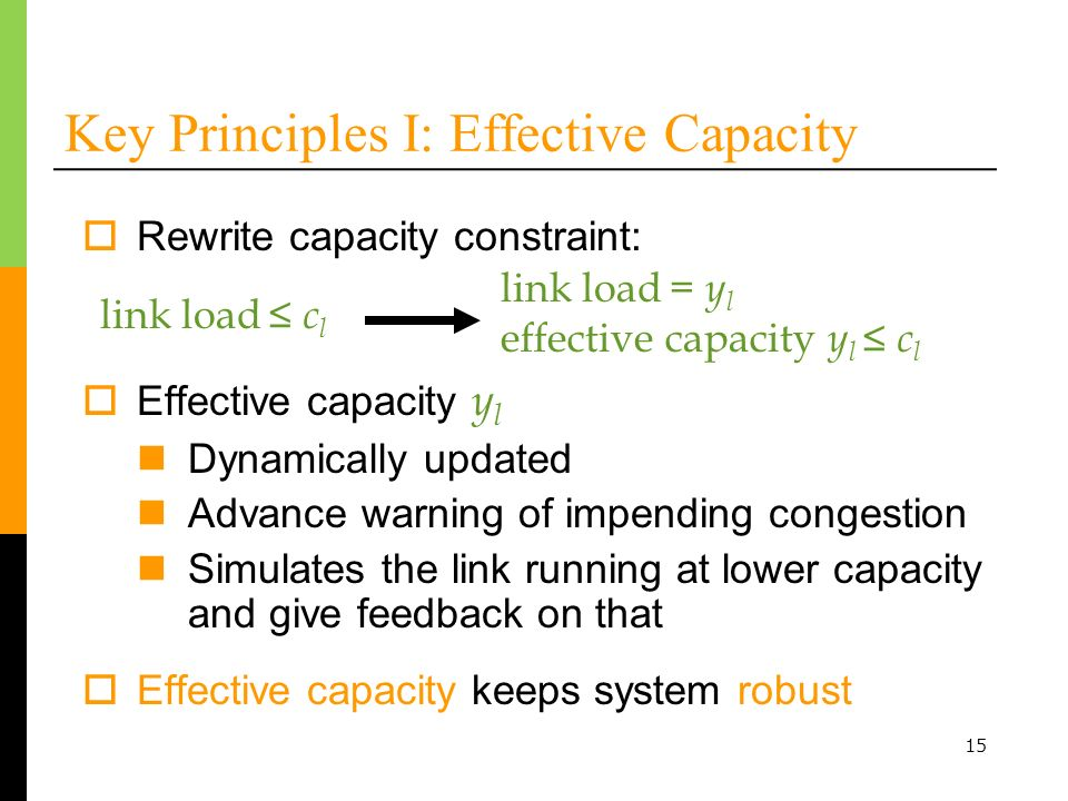 15 Rewrite capacity constraint: Key Principles I: Effective Capacity link load c l link load = y l effective capacity y l c l Effective capacity keeps system robust Effective capacity y l Dynamically updated Advance warning of impending congestion Simulates the link running at lower capacity and give feedback on that