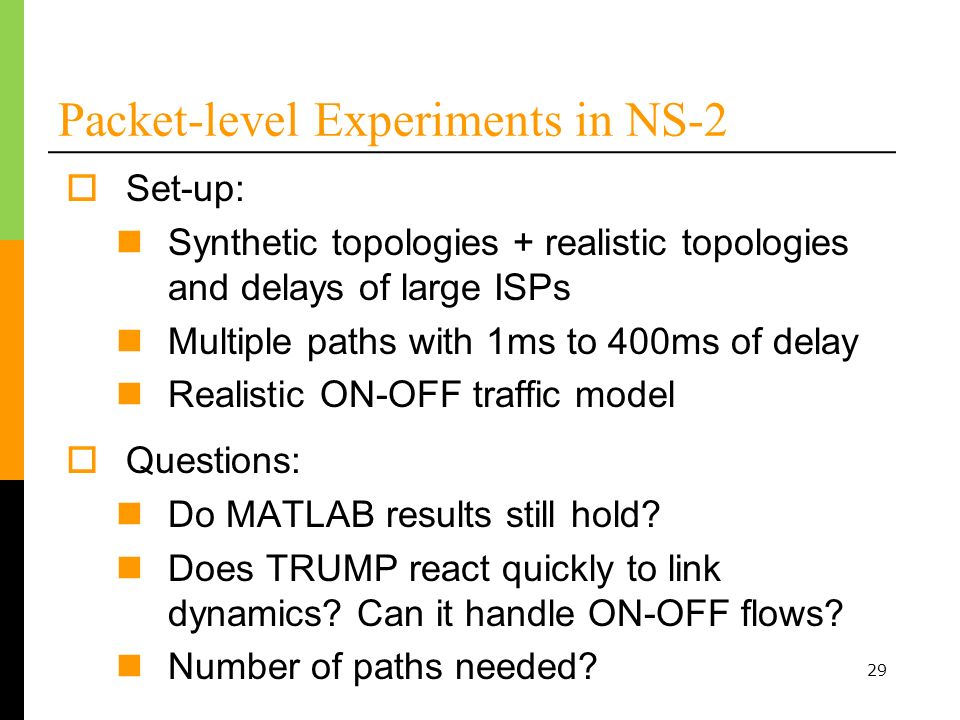 29 Set-up: Synthetic topologies + realistic topologies and delays of large ISPs Multiple paths with 1ms to 400ms of delay Realistic ON-OFF traffic model Packet-level Experiments in NS-2 Questions: Do MATLAB results still hold.
