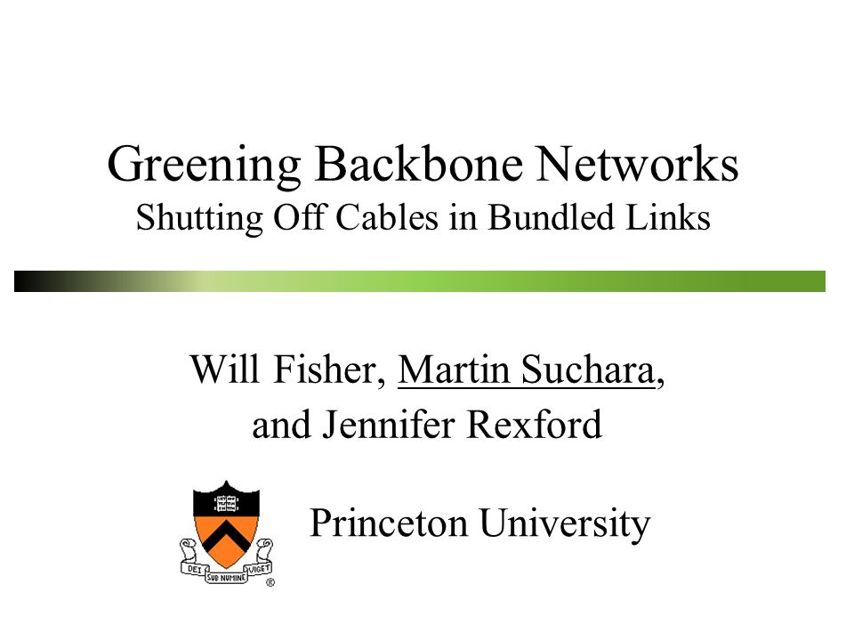 Greening Backbone Networks Shutting Off Cables in Bundled Links Will Fisher, Martin Suchara, and Jennifer Rexford Princeton University