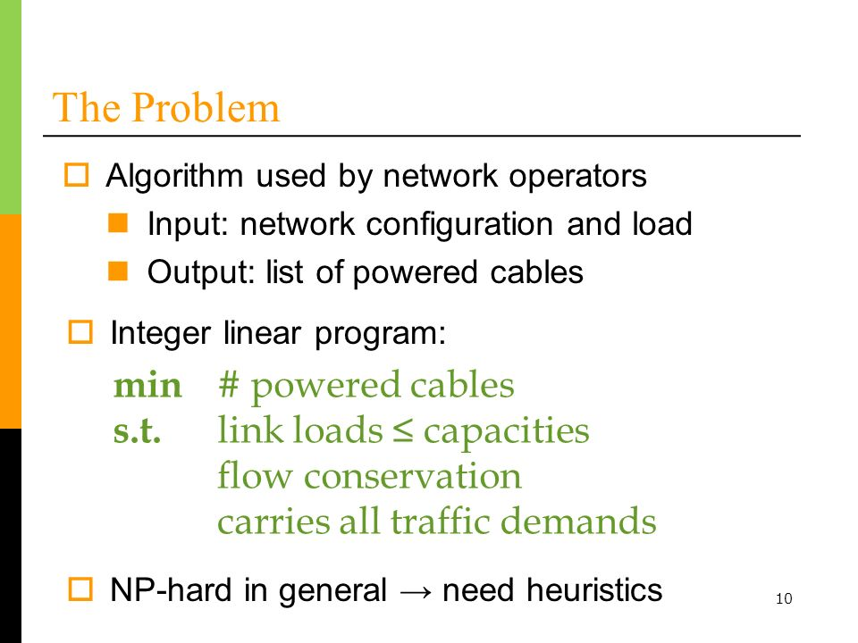 10 The Problem Algorithm used by network operators Input: network configuration and load Output: list of powered cables min # powered cables s.t.