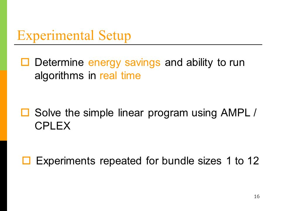 16 Experimental Setup Solve the simple linear program using AMPL / CPLEX Experiments repeated for bundle sizes 1 to 12 Determine energy savings and ability to run algorithms in real time