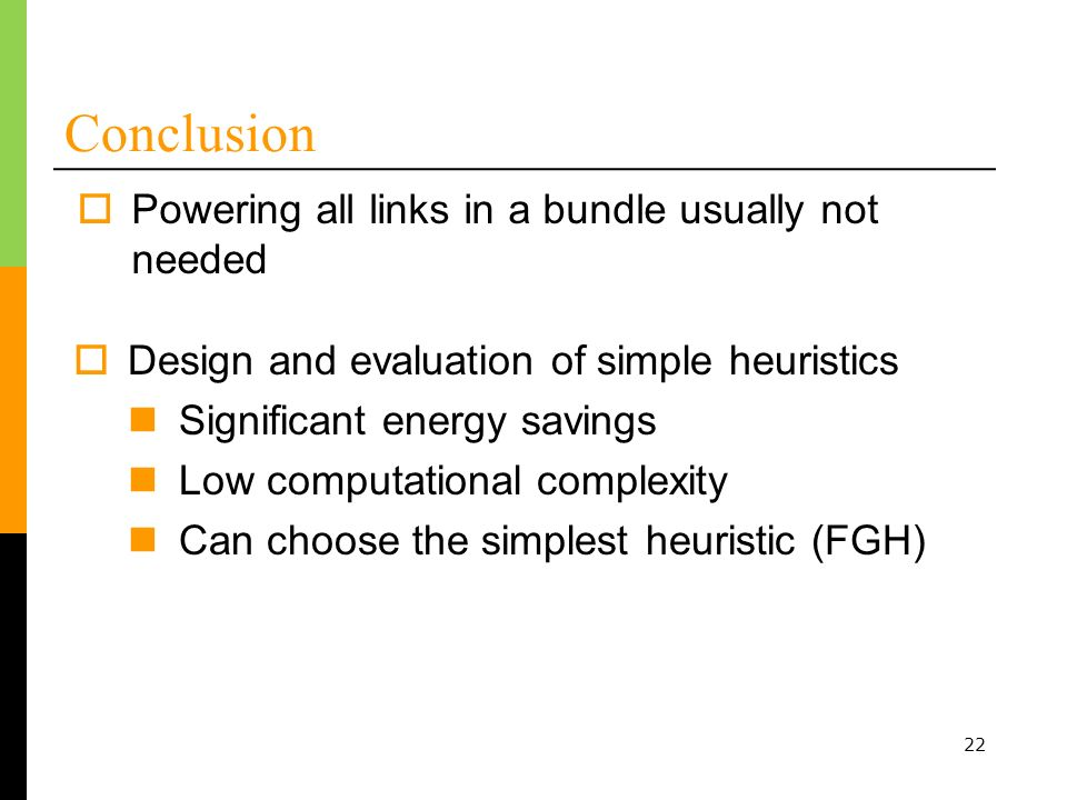 22 Conclusion Powering all links in a bundle usually not needed Design and evaluation of simple heuristics Significant energy savings Low computational complexity Can choose the simplest heuristic (FGH)