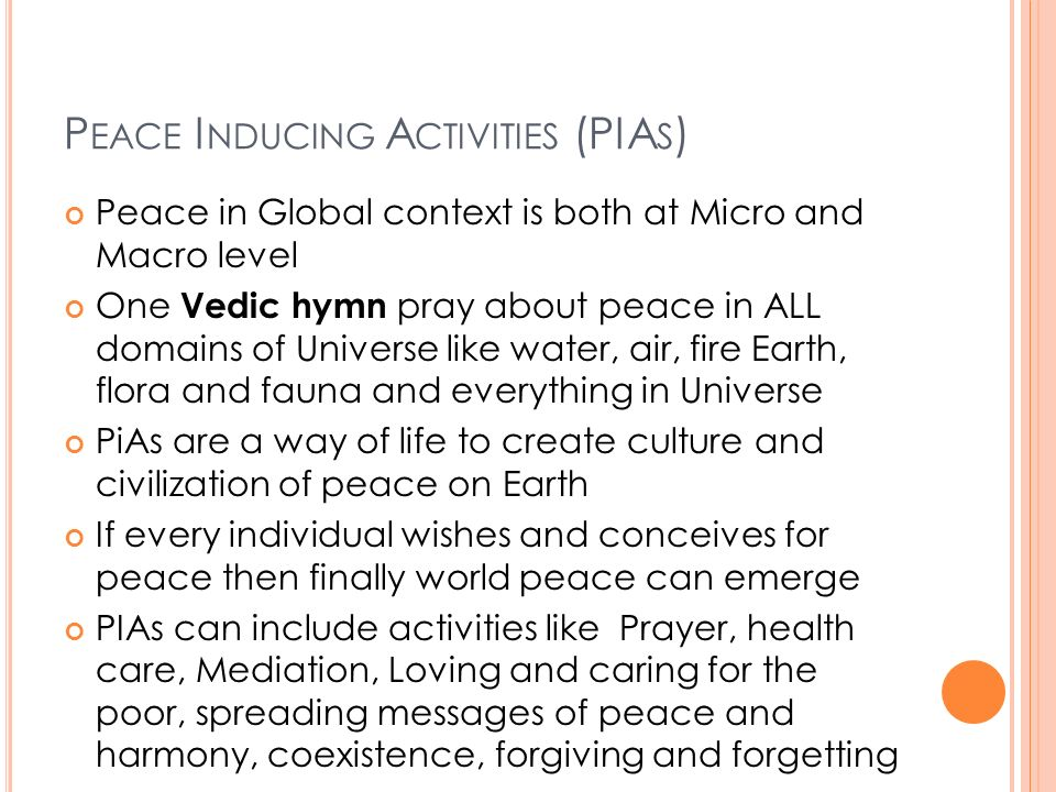 P EACE I NDUCING A CTIVITIES (PIA S ) Peace in Global context is both at Micro and Macro level One Vedic hymn pray about peace in ALL domains of Universe like water, air, fire Earth, flora and fauna and everything in Universe PiAs are a way of life to create culture and civilization of peace on Earth If every individual wishes and conceives for peace then finally world peace can emerge PIAs can include activities like Prayer, health care, Mediation, Loving and caring for the poor, spreading messages of peace and harmony, coexistence, forgiving and forgetting