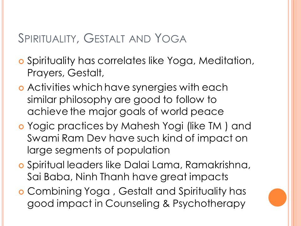 S PIRITUALITY, G ESTALT AND Y OGA Spirituality has correlates like Yoga, Meditation, Prayers, Gestalt, Activities which have synergies with each similar philosophy are good to follow to achieve the major goals of world peace Yogic practices by Mahesh Yogi (like TM ) and Swami Ram Dev have such kind of impact on large segments of population Spiritual leaders like Dalai Lama, Ramakrishna, Sai Baba, Ninh Thanh have great impacts Combining Yoga, Gestalt and Spirituality has good impact in Counseling & Psychotherapy