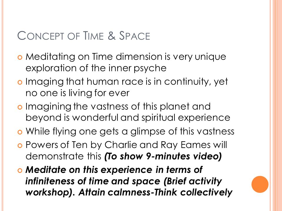 C ONCEPT OF T IME & S PACE Meditating on Time dimension is very unique exploration of the inner psyche Imaging that human race is in continuity, yet no one is living for ever Imagining the vastness of this planet and beyond is wonderful and spiritual experience While flying one gets a glimpse of this vastness Powers of Ten by Charlie and Ray Eames will demonstrate this (To show 9-minutes video) Meditate on this experience in terms of infiniteness of time and space (Brief activity workshop).