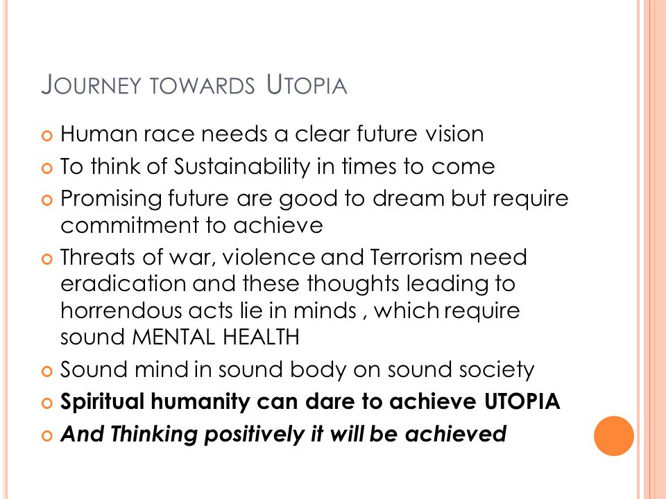 J OURNEY TOWARDS U TOPIA Human race needs a clear future vision To think of Sustainability in times to come Promising future are good to dream but require commitment to achieve Threats of war, violence and Terrorism need eradication and these thoughts leading to horrendous acts lie in minds, which require sound MENTAL HEALTH Sound mind in sound body on sound society Spiritual humanity can dare to achieve UTOPIA And Thinking positively it will be achieved
