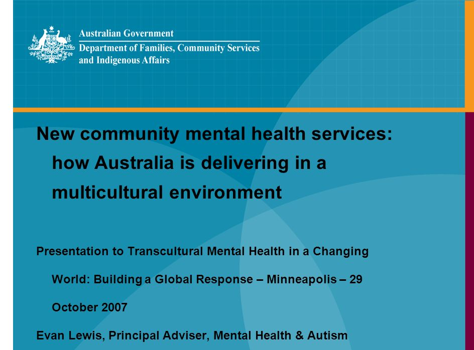 New community mental health services: how Australia is delivering in a multicultural environment Presentation to Transcultural Mental Health in a Changing World: Building a Global Response – Minneapolis – 29 October 2007 Evan Lewis, Principal Adviser, Mental Health & Autism
