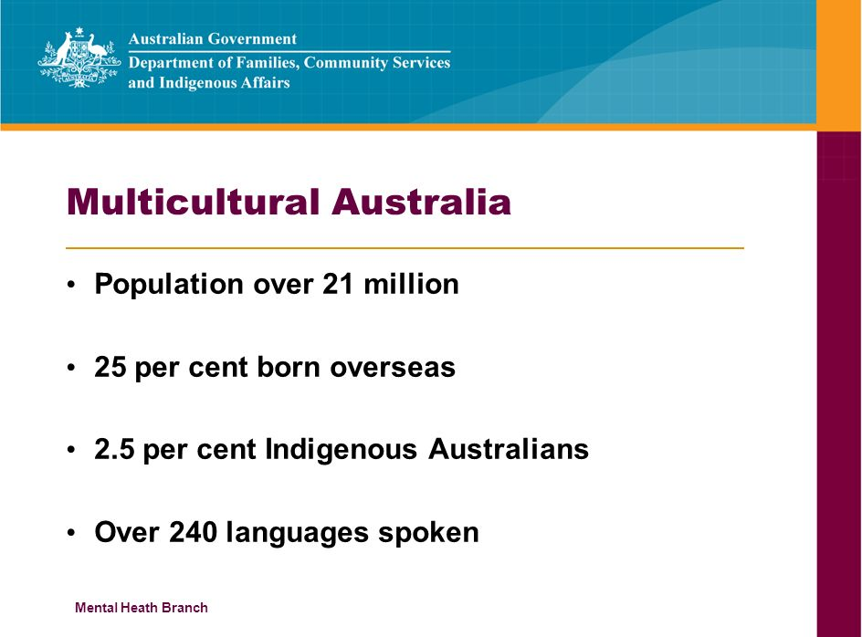 Mental Heath Branch Multicultural Australia Population over 21 million 25 per cent born overseas 2.5 per cent Indigenous Australians Over 240 languages spoken