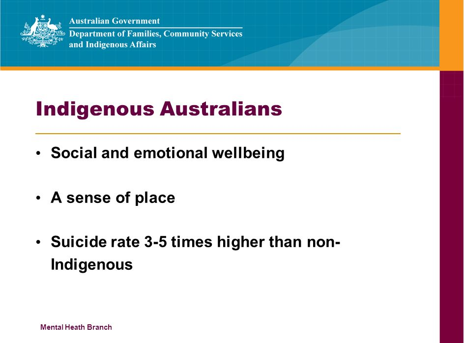 Mental Heath Branch Indigenous Australians Social and emotional wellbeing A sense of place Suicide rate 3-5 times higher than non- Indigenous