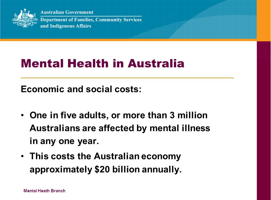 Mental Heath Branch Mental Health in Australia Economic and social costs: One in five adults, or more than 3 million Australians are affected by mental illness in any one year.