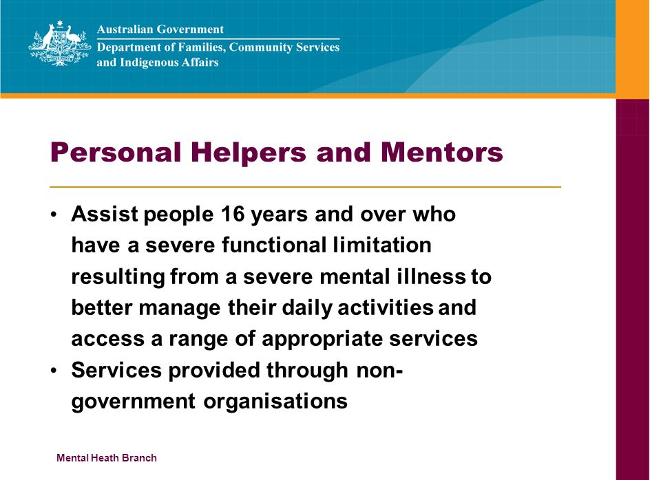 Mental Heath Branch Personal Helpers and Mentors Assist people 16 years and over who have a severe functional limitation resulting from a severe mental illness to better manage their daily activities and access a range of appropriate services Services provided through non- government organisations