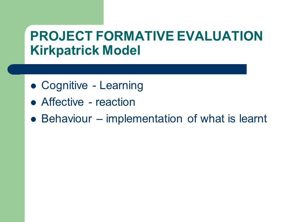PROJECT FORMATIVE EVALUATION Kirkpatrick Model Cognitive - Learning Affective - reaction Behaviour – implementation of what is learnt