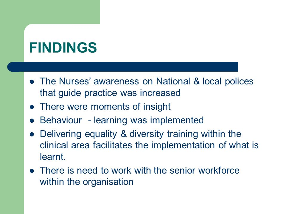 FINDINGS The Nurses awareness on National & local polices that guide practice was increased There were moments of insight Behaviour - learning was implemented Delivering equality & diversity training within the clinical area facilitates the implementation of what is learnt.