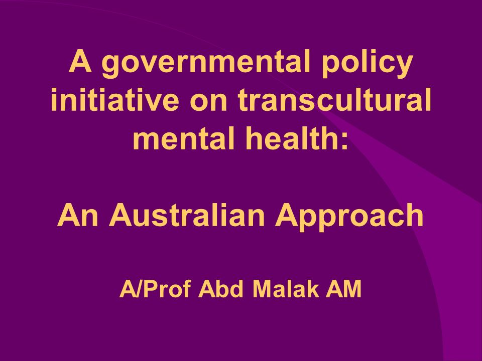 A governmental policy initiative on transcultural mental health: An Australian Approach A/Prof Abd Malak AM
