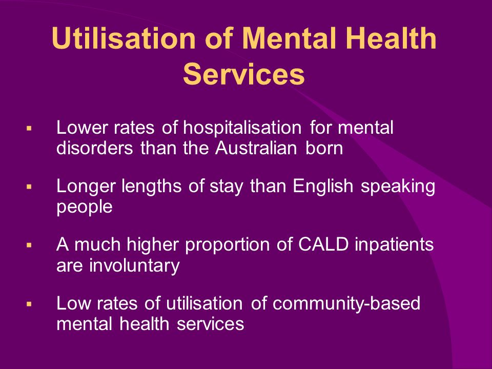 Utilisation of Mental Health Services Lower rates of hospitalisation for mental disorders than the Australian born Longer lengths of stay than English speaking people A much higher proportion of CALD inpatients are involuntary Low rates of utilisation of community-based mental health services