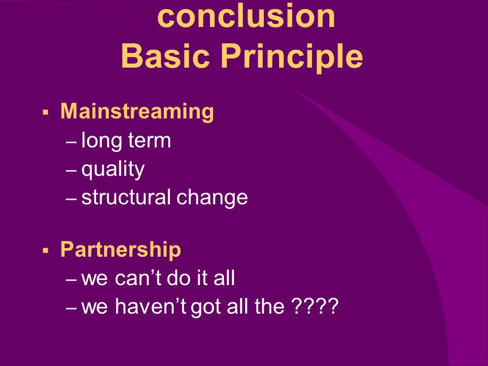 conclusion Basic Principle Mainstreaming – long term – quality – structural change Partnership – we cant do it all – we havent got all the