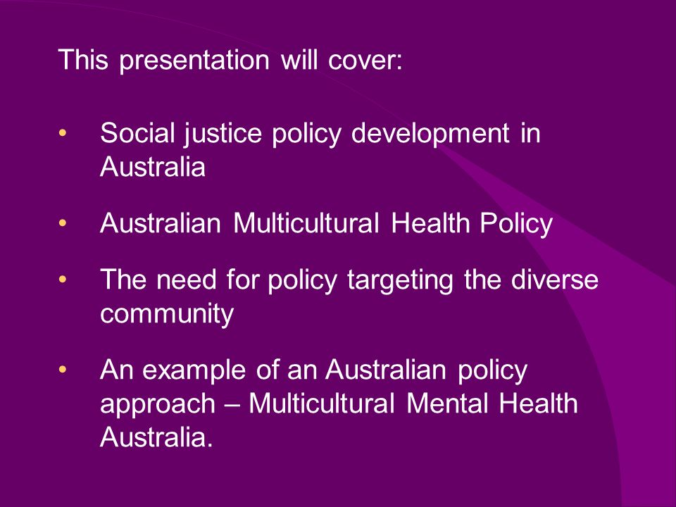 Social justice policy development in Australia Australian Multicultural Health Policy The need for policy targeting the diverse community An example of an Australian policy approach – Multicultural Mental Health Australia.