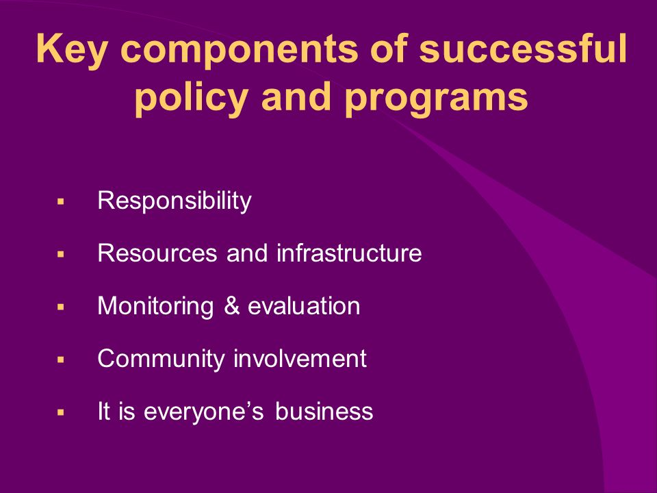 Key components of successful policy and programs Responsibility Resources and infrastructure Monitoring & evaluation Community involvement It is everyones business