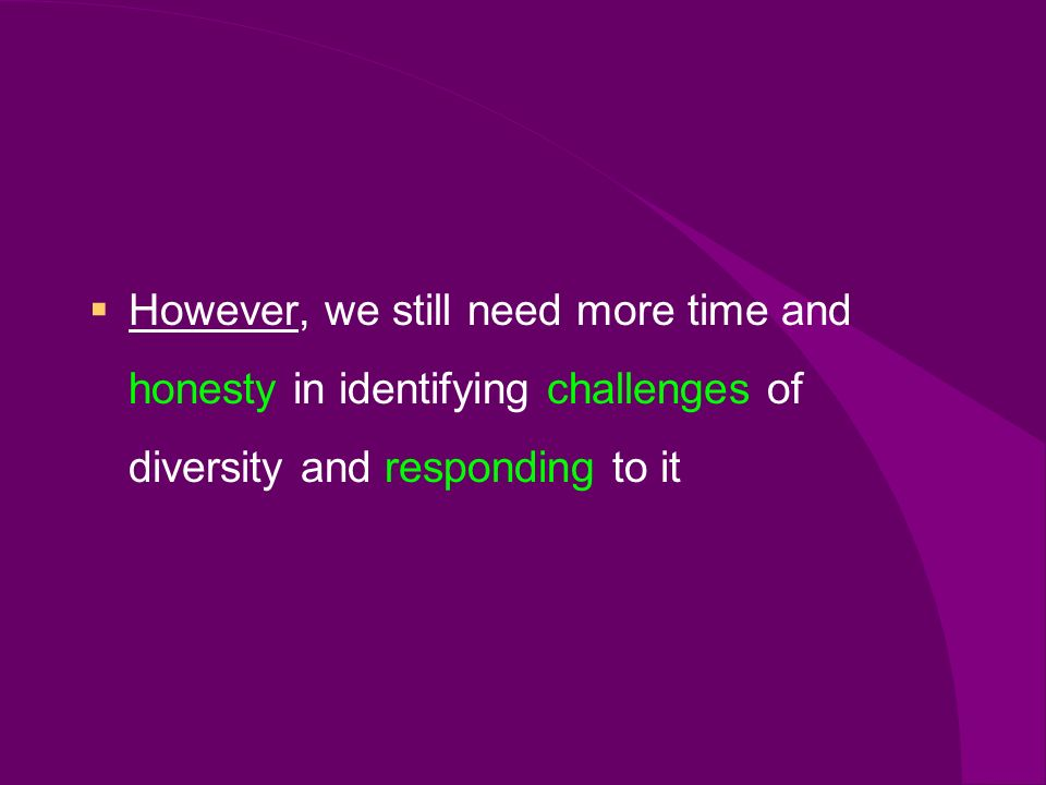 However, we still need more time and honesty in identifying challenges of diversity and responding to it