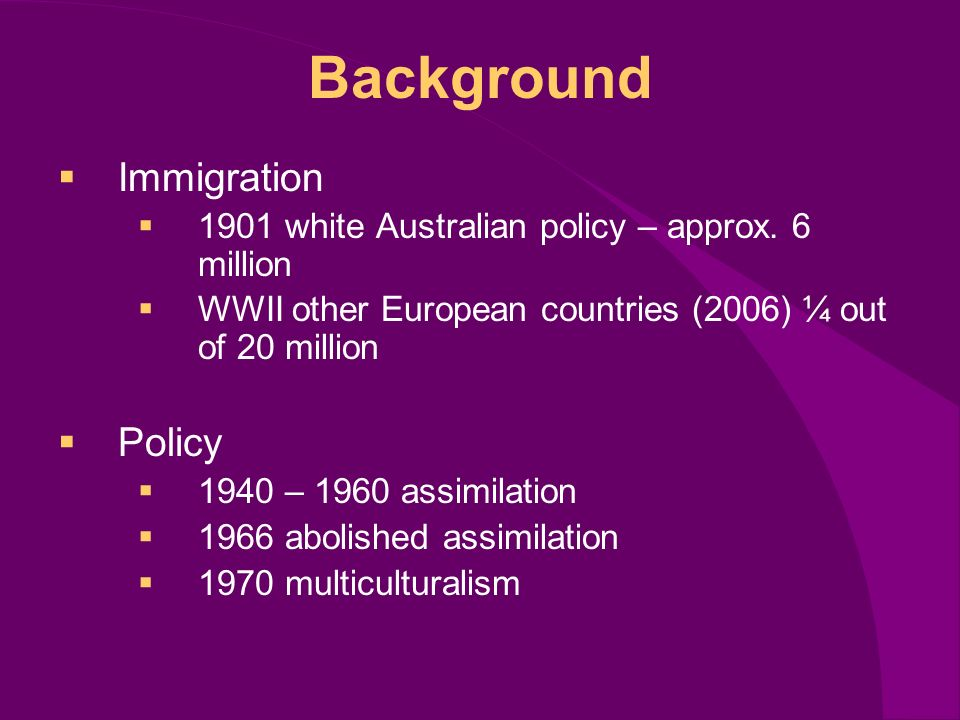 Background Immigration 1901 white Australian policy – approx.