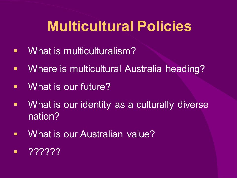 Multicultural Policies What is multiculturalism. Where is multicultural Australia heading.