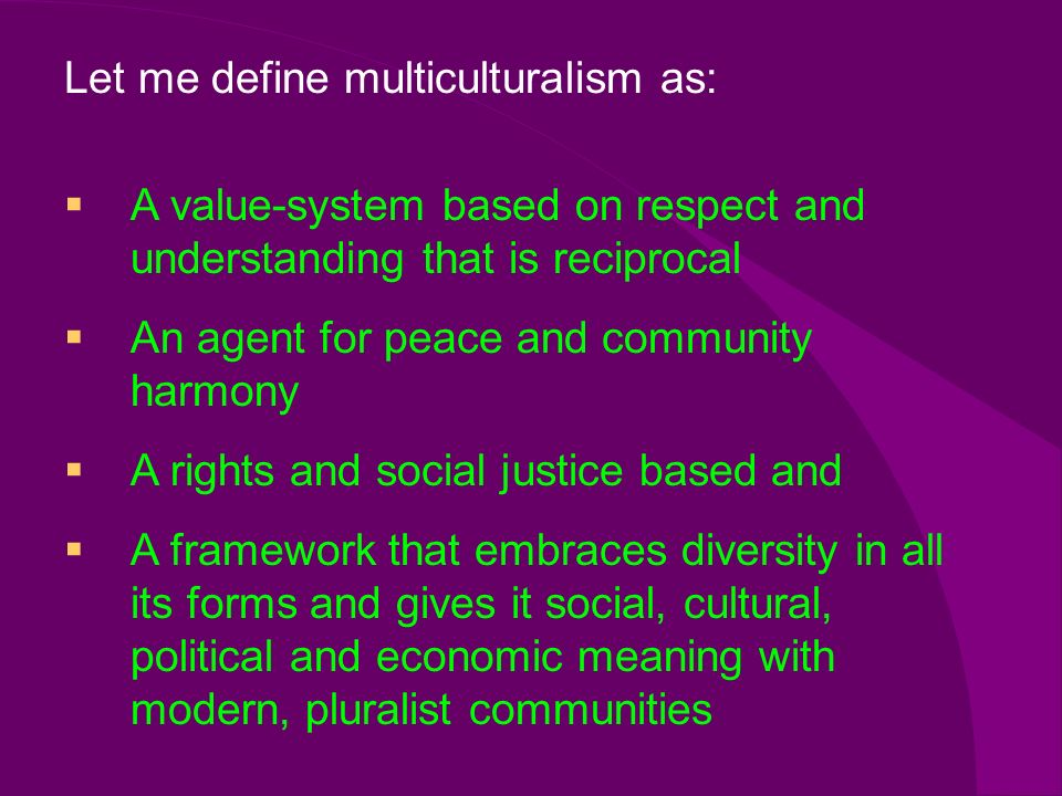 Let me define multiculturalism as: A value-system based on respect and understanding that is reciprocal An agent for peace and community harmony A rights and social justice based and A framework that embraces diversity in all its forms and gives it social, cultural, political and economic meaning with modern, pluralist communities