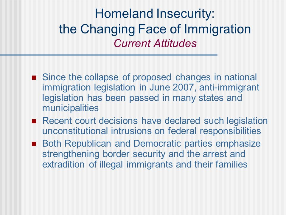 Homeland Insecurity: the Changing Face of Immigration Current Attitudes Since the collapse of proposed changes in national immigration legislation in June 2007, anti-immigrant legislation has been passed in many states and municipalities Recent court decisions have declared such legislation unconstitutional intrusions on federal responsibilities Both Republican and Democratic parties emphasize strengthening border security and the arrest and extradition of illegal immigrants and their families