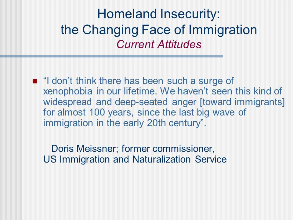 Homeland Insecurity: the Changing Face of Immigration Current Attitudes I dont think there has been such a surge of xenophobia in our lifetime.
