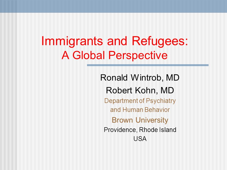 Immigrants and Refugees: A Global Perspective Ronald Wintrob, MD Robert Kohn, MD Department of Psychiatry and Human Behavior Brown University Providence, Rhode Island USA