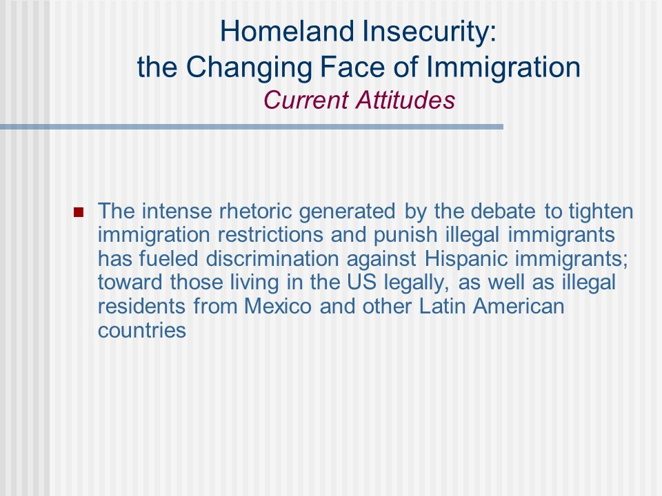 Homeland Insecurity: the Changing Face of Immigration Current Attitudes The intense rhetoric generated by the debate to tighten immigration restrictions and punish illegal immigrants has fueled discrimination against Hispanic immigrants; toward those living in the US legally, as well as illegal residents from Mexico and other Latin American countries