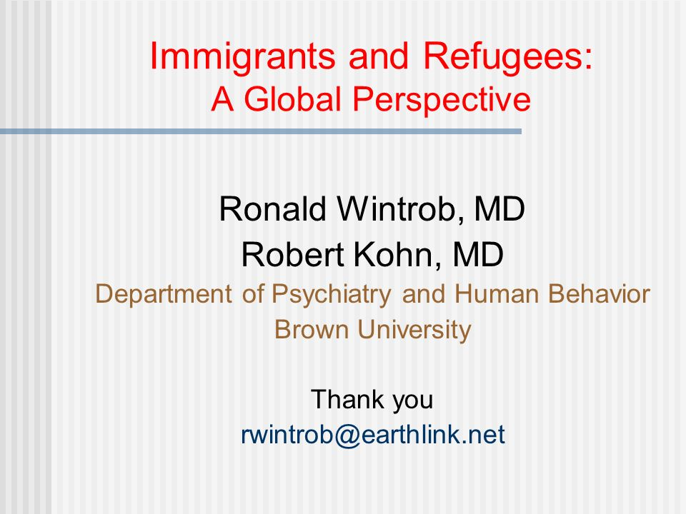 Immigrants and Refugees: A Global Perspective Ronald Wintrob, MD Robert Kohn, MD Department of Psychiatry and Human Behavior Brown University Thank you